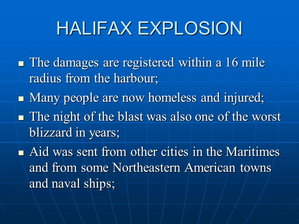 HALIFAX EXPLOSION The damages are registered within a 16 mile radius from the harbour; The damages are registered within a 16 mile radius from the harbour; Many people are now homeless and injured; Many people are now homeless and injured; The night of the blast was also one of the worst blizzard in years; The night of the blast was also one of the worst blizzard in years; Aid was sent from other cities in the Maritimes and from some Northeastern American towns and naval ships; Aid was sent from other cities in the Maritimes and from some Northeastern American towns and naval ships;