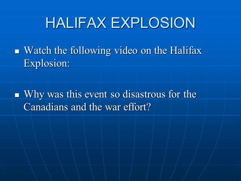 HALIFAX EXPLOSION Watch the following video on the Halifax Explosion: Watch the following video on the Halifax Explosion: Why was this event so disastrous for the Canadians and the war effort.