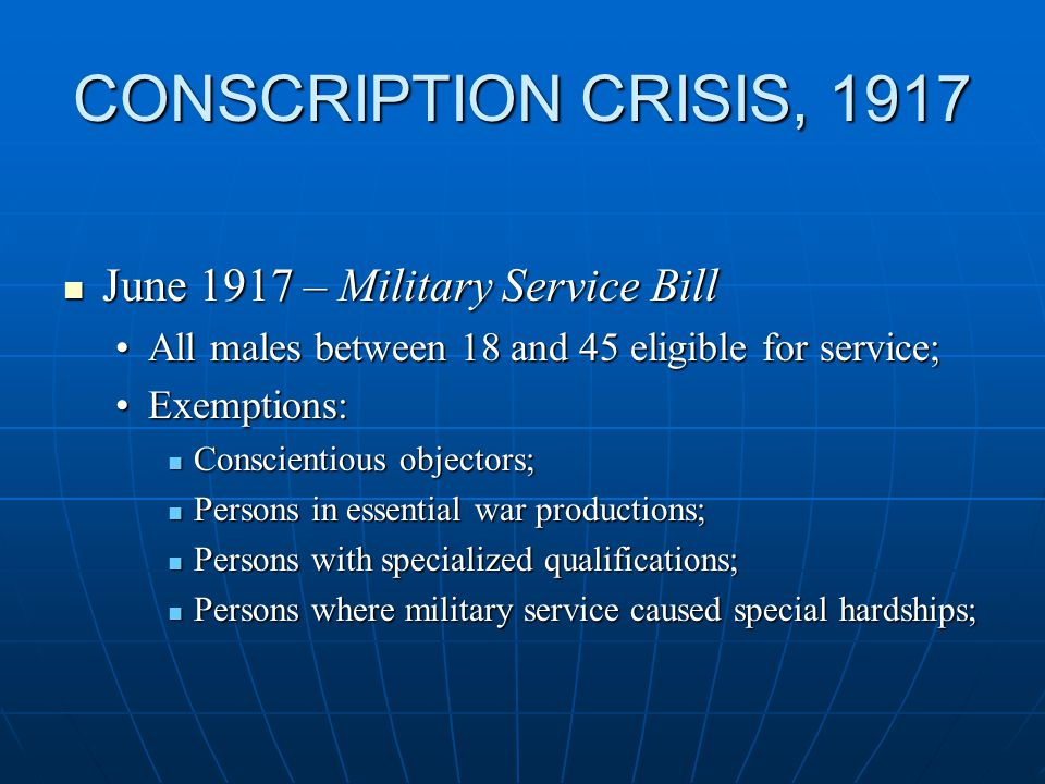 CONSCRIPTION CRISIS, 1917 June 1917 – Military Service Bill June 1917 – Military Service Bill All males between 18 and 45 eligible for service;All males between 18 and 45 eligible for service; Exemptions:Exemptions: Conscientious objectors; Conscientious objectors; Persons in essential war productions; Persons in essential war productions; Persons with specialized qualifications; Persons with specialized qualifications; Persons where military service caused special hardships; Persons where military service caused special hardships;