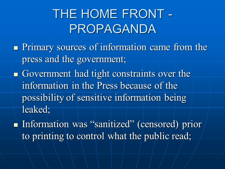 THE HOME FRONT - PROPAGANDA Primary sources of information came from the press and the government; Primary sources of information came from the press and the government; Government had tight constraints over the information in the Press because of the possibility of sensitive information being leaked; Government had tight constraints over the information in the Press because of the possibility of sensitive information being leaked; Information was sanitized (censored) prior to printing to control what the public read; Information was sanitized (censored) prior to printing to control what the public read;