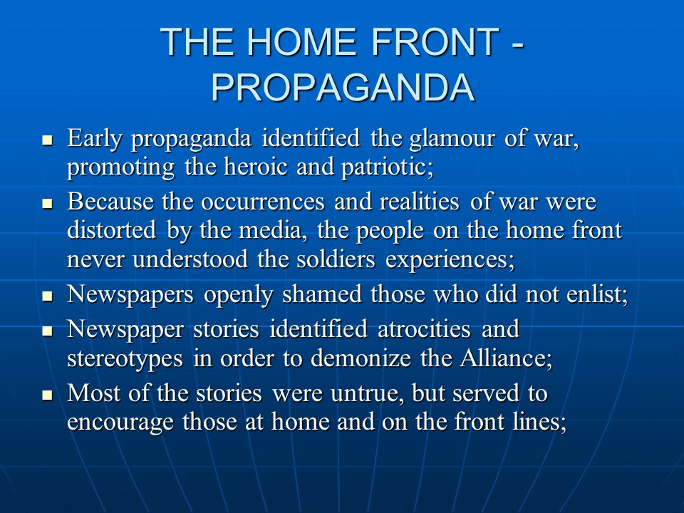 THE HOME FRONT - PROPAGANDA Early propaganda identified the glamour of war, promoting the heroic and patriotic; Early propaganda identified the glamour of war, promoting the heroic and patriotic; Because the occurrences and realities of war were distorted by the media, the people on the home front never understood the soldiers experiences; Because the occurrences and realities of war were distorted by the media, the people on the home front never understood the soldiers experiences; Newspapers openly shamed those who did not enlist; Newspapers openly shamed those who did not enlist; Newspaper stories identified atrocities and stereotypes in order to demonize the Alliance; Newspaper stories identified atrocities and stereotypes in order to demonize the Alliance; Most of the stories were untrue, but served to encourage those at home and on the front lines; Most of the stories were untrue, but served to encourage those at home and on the front lines;