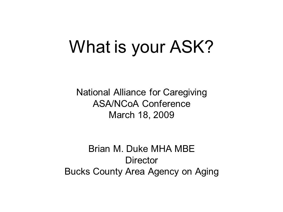 What is your ASK? National Alliance for Caregiving ASA/NCoA Conference March 18, 2009 Brian M. Duke MHA MBE Director Bucks County Area Agency on Aging