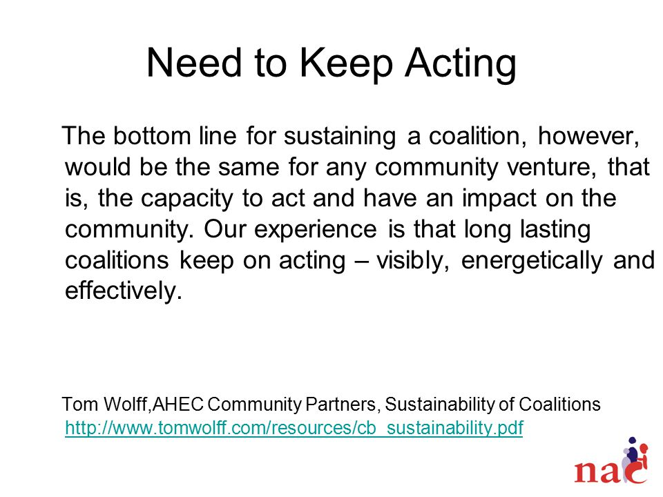 Need to Keep Acting The bottom line for sustaining a coalition, however, would be the same for any community venture, that is, the capacity to act and