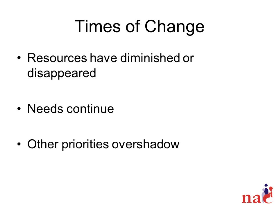 Times of Change Resources have diminished or disappeared Needs continue Other priorities overshadow