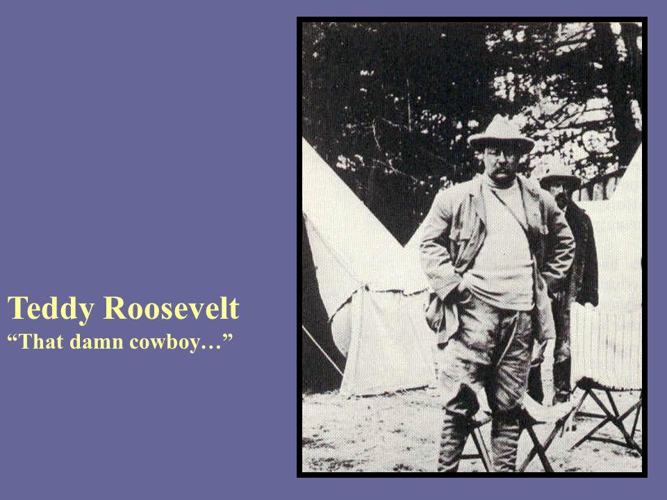 Teddy Roosevelt That damn cowboy…