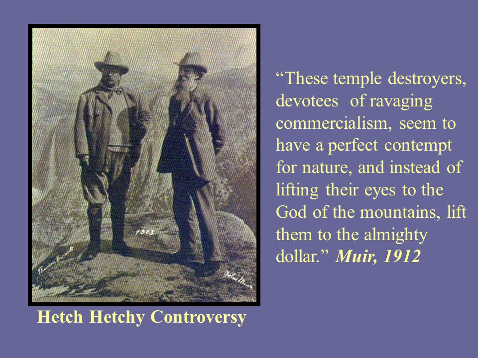 Hetch Hetchy Controversy These temple destroyers, devotees of ravaging commercialism, seem to have a perfect contempt for nature, and instead of lifting their eyes to the God of the mountains, lift them to the almighty dollar. Muir, 1912