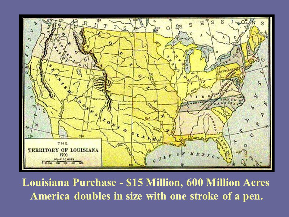 Louisiana Purchase - $15 Million, 600 Million Acres America doubles in size with one stroke of a pen.