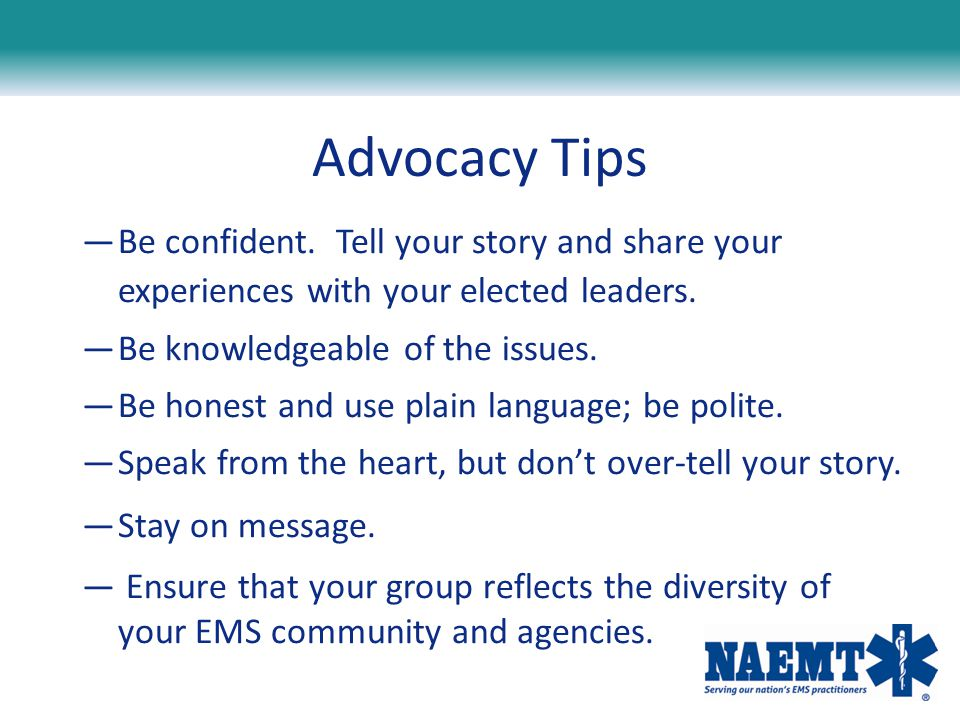 Advocacy Tips —Be confident. Tell your story and share your experiences with your elected leaders. —Be knowledgeable of the issues. —Be honest and use