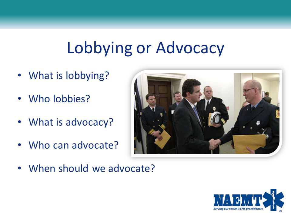 Lobbying or Advocacy What is lobbying? Who lobbies? What is advocacy? Who can advocate? When should we advocate?