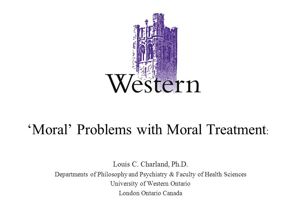 'Moral' Problems with Moral Treatment : Louis C. Charland, Ph.D. Departments of Philosophy and Psychiatry & Faculty of Health Sciences University of W