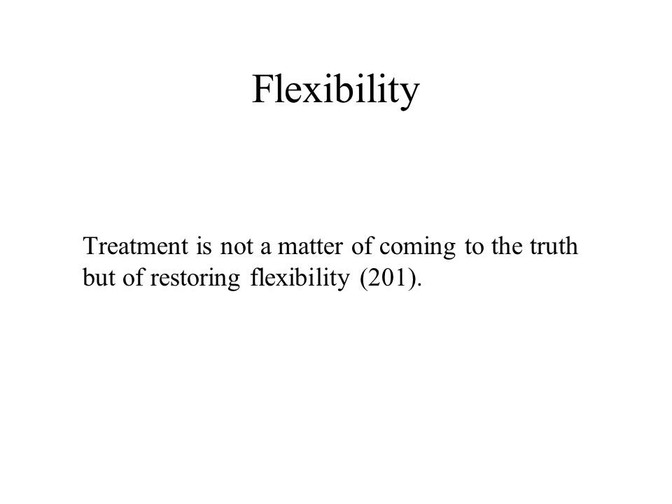 Flexibility Treatment is not a matter of coming to the truth but of restoring flexibility (201).