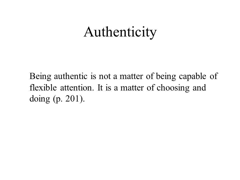 Authenticity Being authentic is not a matter of being capable of flexible attention. It is a matter of choosing and doing (p. 201).