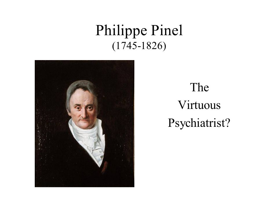 Philippe Pinel (1745-1826) The Virtuous Psychiatrist