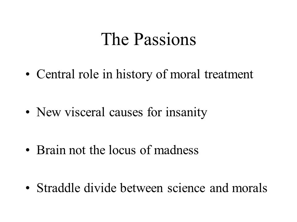 The Passions Central role in history of moral treatment New visceral causes for insanity Brain not the locus of madness Straddle divide between scienc