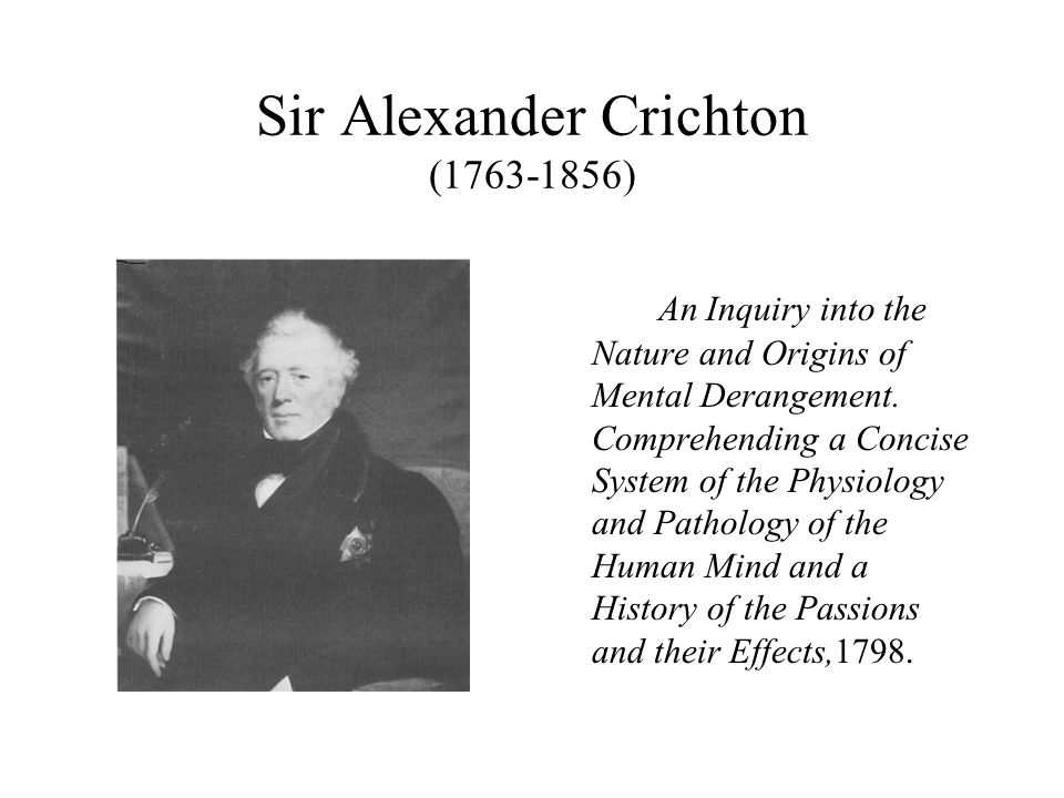 Sir Alexander Crichton (1763-1856) An Inquiry into the Nature and Origins of Mental Derangement. Comprehending a Concise System of the Physiology and