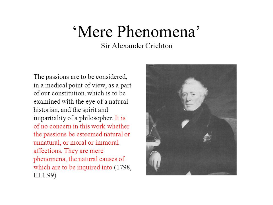 'Mere Phenomena' Sir Alexander Crichton The passions are to be considered, in a medical point of view, as a part of our constitution, which is to be examined with the eye of a natural historian, and the spirit and impartiality of a philosopher.