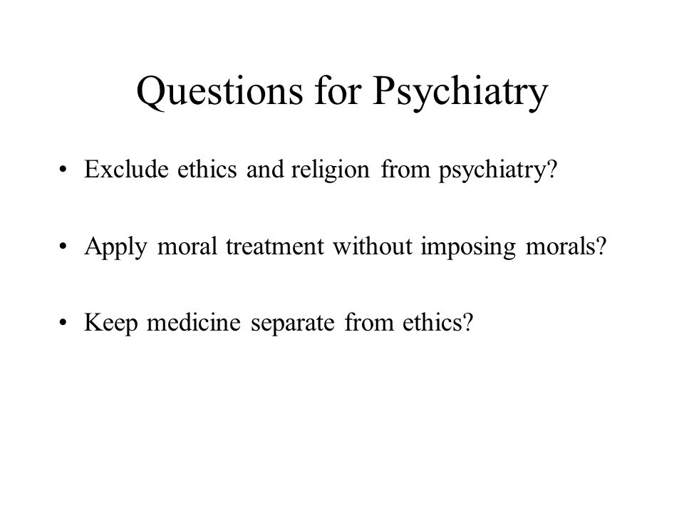 Questions for Psychiatry Exclude ethics and religion from psychiatry.