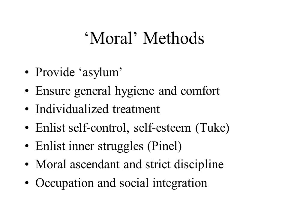 'Moral' Methods Provide 'asylum' Ensure general hygiene and comfort Individualized treatment Enlist self-control, self-esteem (Tuke) Enlist inner stru