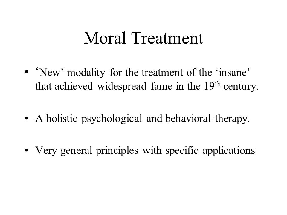 Moral Treatment ' New' modality for the treatment of the 'insane' that achieved widespread fame in the 19 th century.