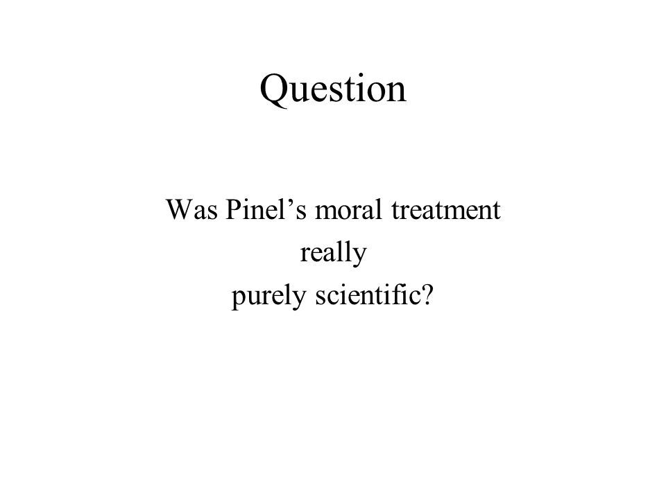 Question Was Pinel's moral treatment really purely scientific