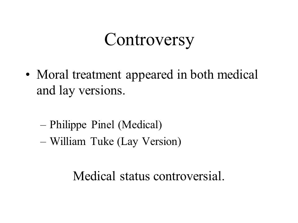 Controversy Moral treatment appeared in both medical and lay versions. –Philippe Pinel (Medical) –William Tuke (Lay Version) Medical status controvers