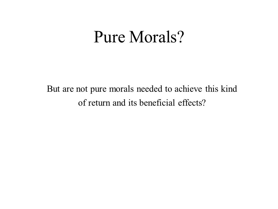 Pure Morals? But are not pure morals needed to achieve this kind of return and its beneficial effects?