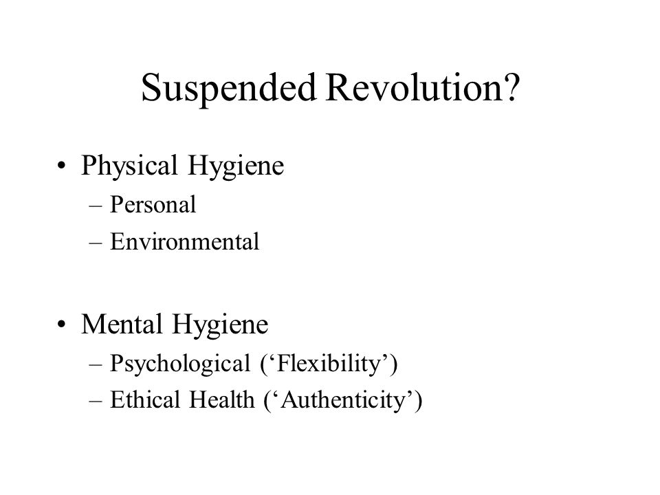 Suspended Revolution? Physical Hygiene –Personal –Environmental Mental Hygiene –Psychological ('Flexibility') –Ethical Health ('Authenticity')