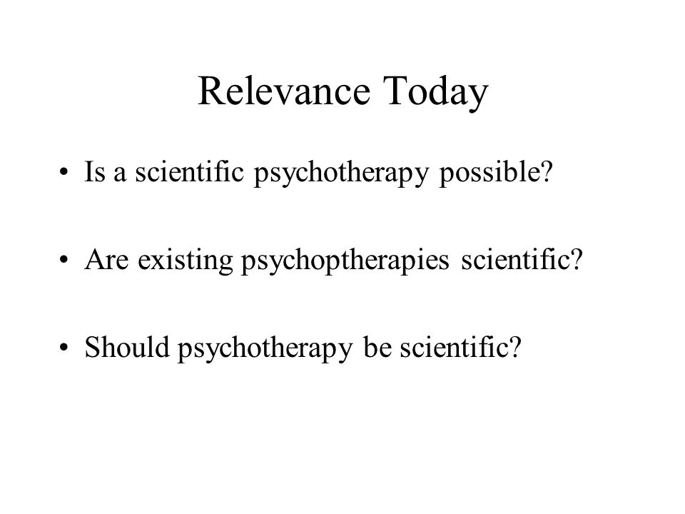 Relevance Today Is a scientific psychotherapy possible? Are existing psychoptherapies scientific? Should psychotherapy be scientific?
