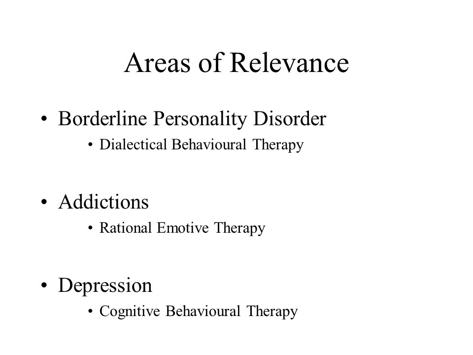 Areas of Relevance Borderline Personality Disorder Dialectical Behavioural Therapy Addictions Rational Emotive Therapy Depression Cognitive Behavioura