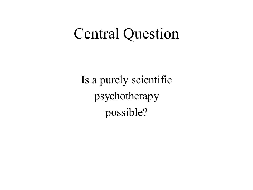 Central Question Is a purely scientific psychotherapy possible?