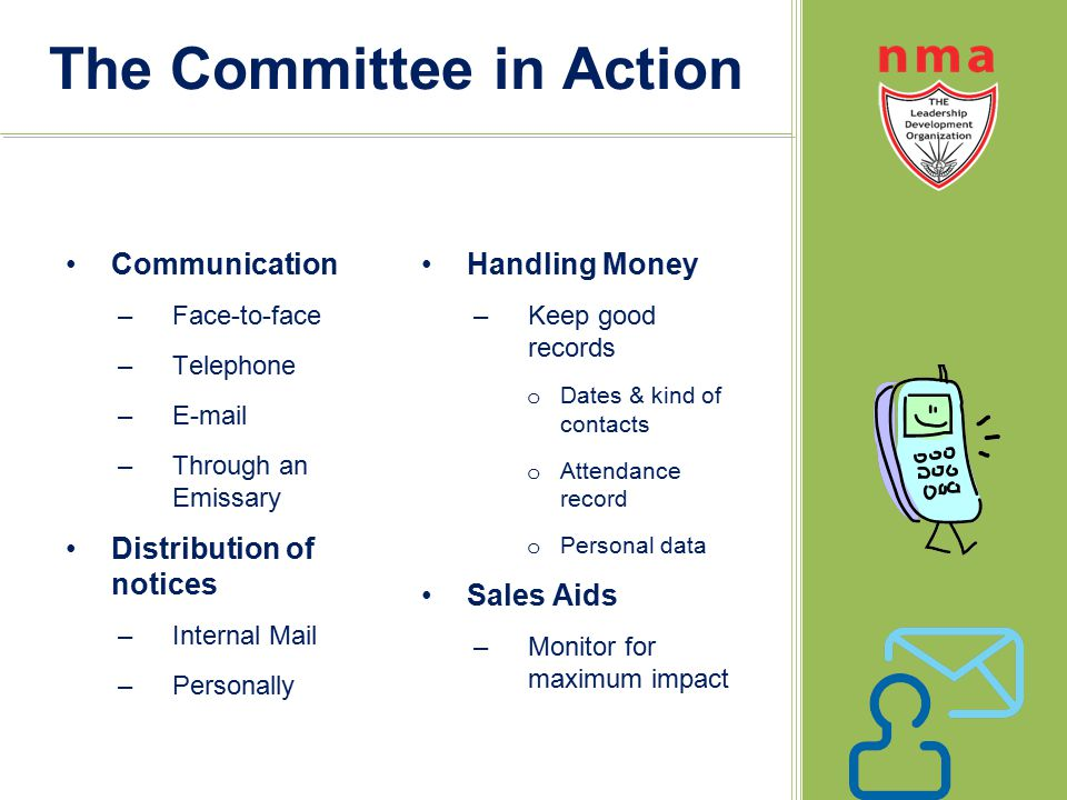 The Committee in Action Communication –Face-to-face –Telephone –E-mail –Through an Emissary Distribution of notices –Internal Mail –Personally Handling Money –Keep good records o Dates & kind of contacts o Attendance record o Personal data Sales Aids –Monitor for maximum impact