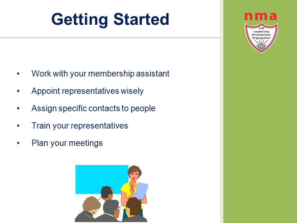 Getting Started Work with your membership assistant Appoint representatives wisely Assign specific contacts to people Train your representatives Plan