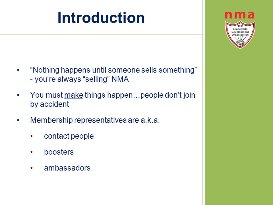 Introduction Nothing happens until someone sells something - you're always selling NMA You must make things happen…people don't join by accident Membership representatives are a.k.a.