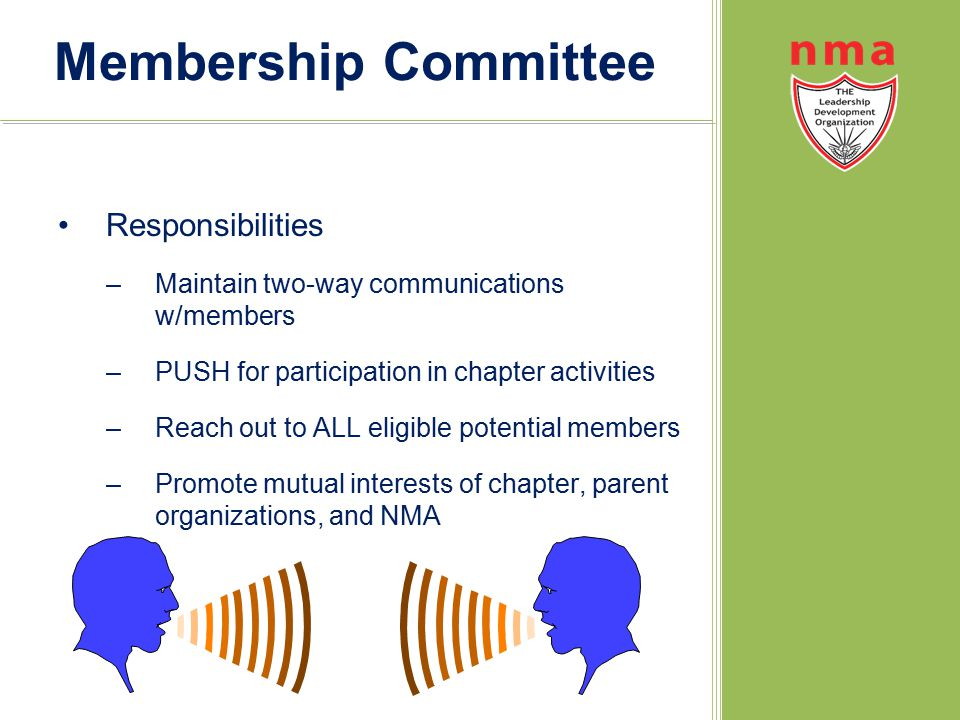 Membership Committee Responsibilities –Maintain two-way communications w/members –PUSH for participation in chapter activities –Reach out to ALL eligible potential members –Promote mutual interests of chapter, parent organizations, and NMA
