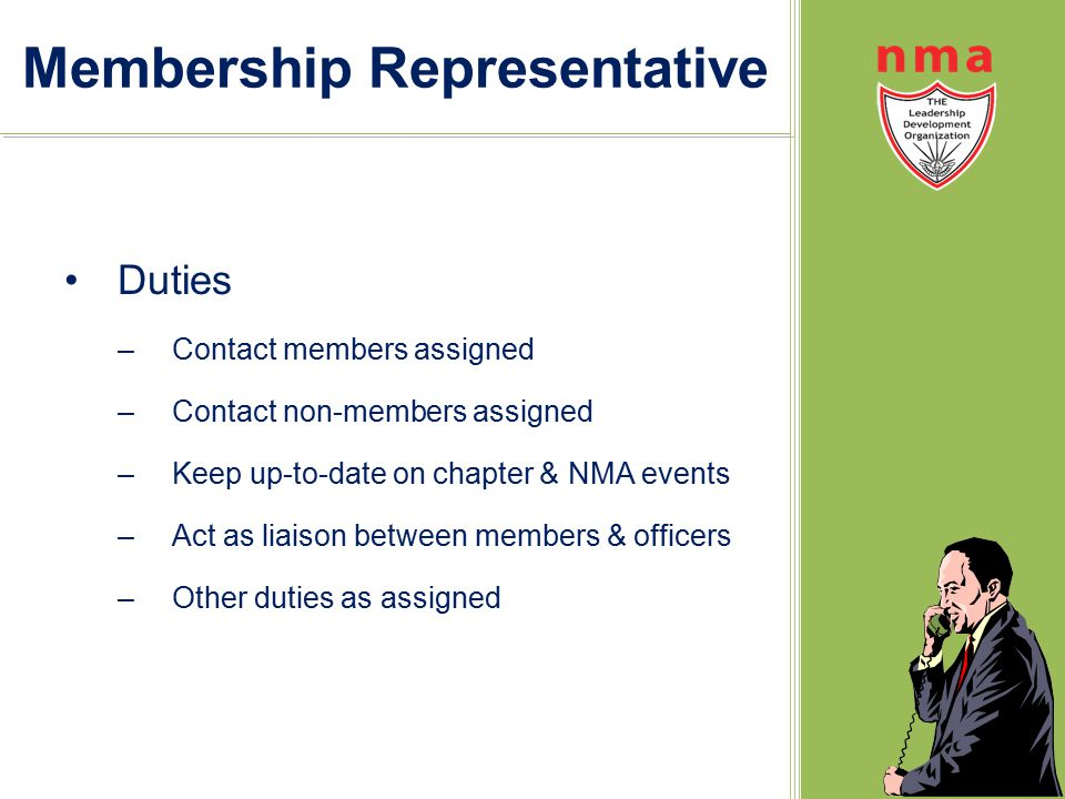 Membership Representative Duties –Contact members assigned –Contact non-members assigned –Keep up-to-date on chapter & NMA events –Act as liaison between members & officers –Other duties as assigned