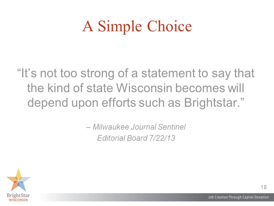 18 A Simple Choice It's not too strong of a statement to say that the kind of state Wisconsin becomes will depend upon efforts such as Brightstar. – Milwaukee Journal Sentinel Editorial Board 7/22/13