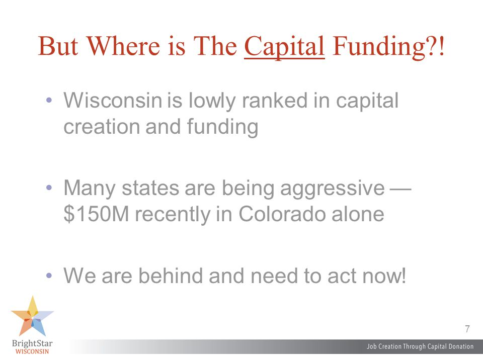 7 But Where is The Capital Funding?! Wisconsin is lowly ranked in capital creation and funding Many states are being aggressive — $150M recently in Co