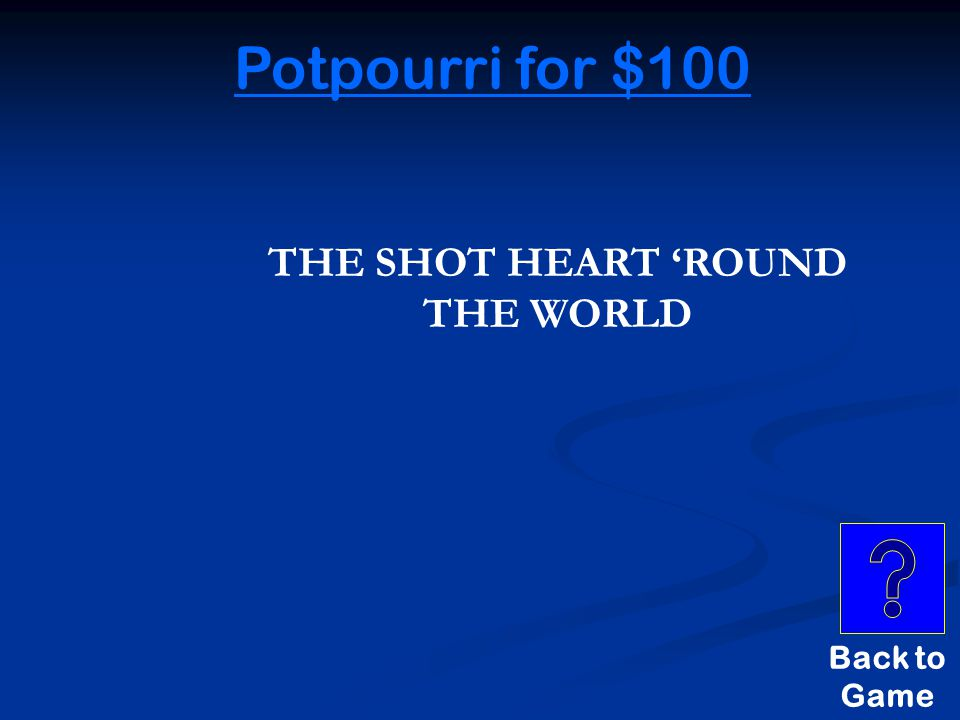 Potpourri for $100 THE UNKNOWN SHOT THAT STARTED THE REVOLUTIONARY WAR WAS NICKNAMED THIS.