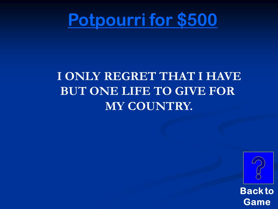 Potpourri for $500 THESE WERE THE SUPPOSED FAMOUS LAST WORDS OF CAPTURED SPY NATHAN HALE.