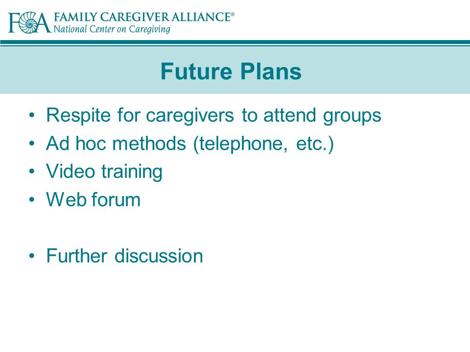 Future Plans Respite for caregivers to attend groups Ad hoc methods (telephone, etc.) Video training Web forum Further discussion