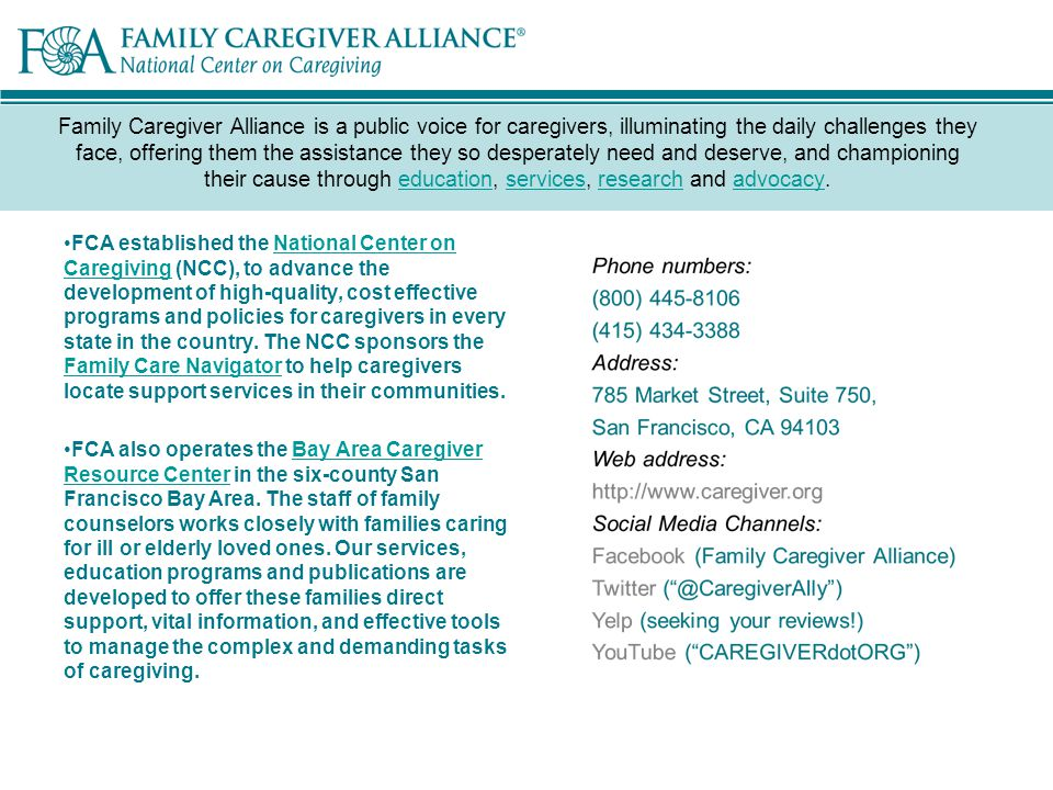 Family Caregiver Alliance is a public voice for caregivers, illuminating the daily challenges they face, offering them the assistance they so desperately need and deserve, and championing their cause through education, services, research and advocacy.educationservicesresearchadvocacy FCA established the National Center on Caregiving (NCC), to advance the development of high-quality, cost effective programs and policies for caregivers in every state in the country.