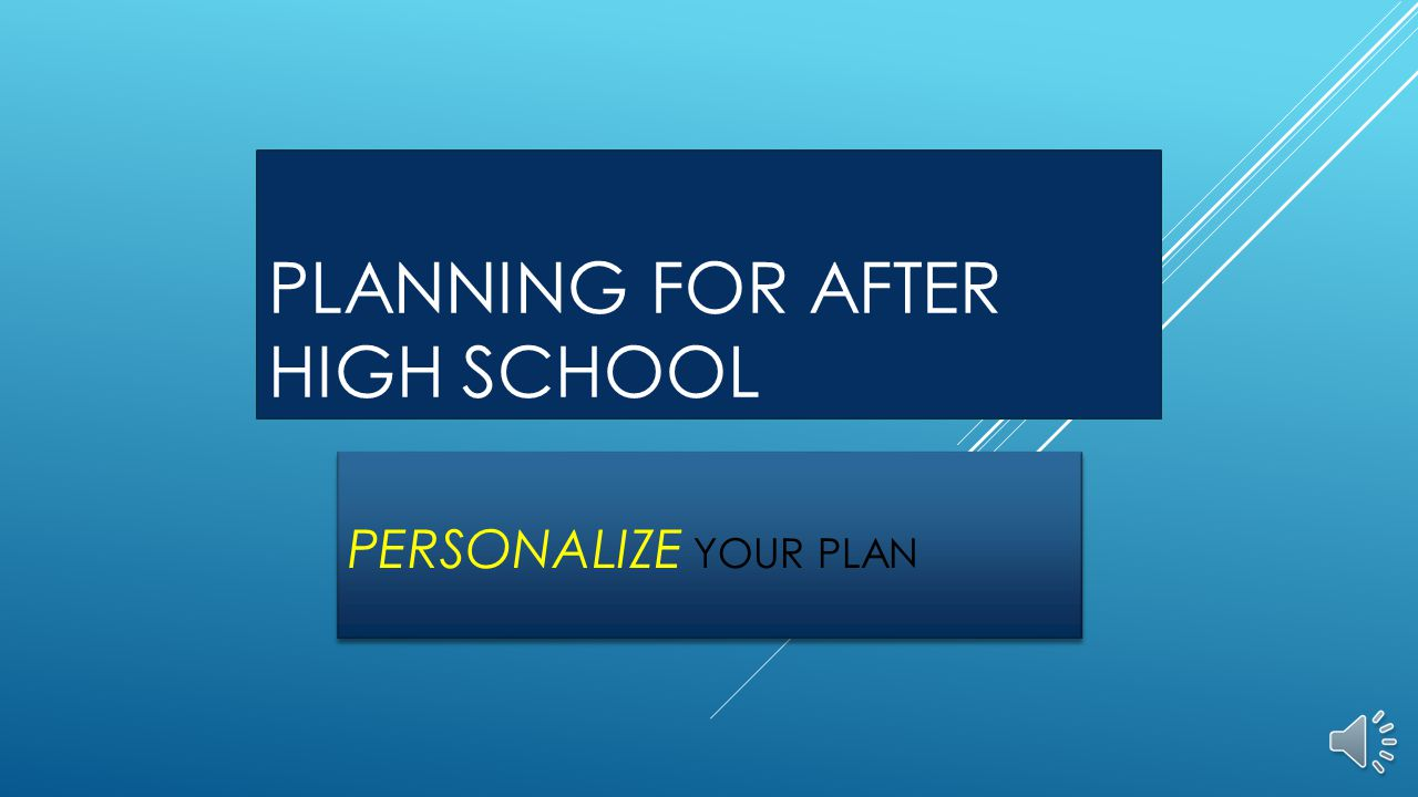 PLANNING FOR AFTER HIGH SCHOOL PERSONALIZE YOUR PLAN