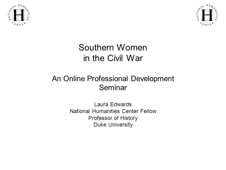 Southern Women in the Civil War An Online Professional Development Seminar Laura Edwards National Humanities Center Fellow Professor of History Duke University