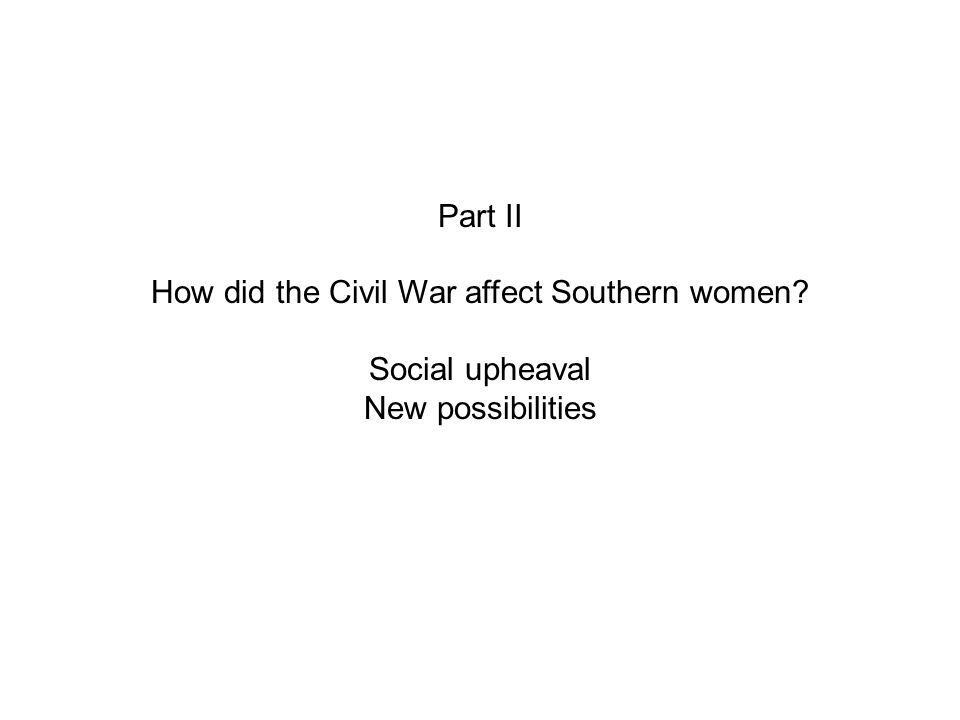Part II How did the Civil War affect Southern women Social upheaval New possibilities
