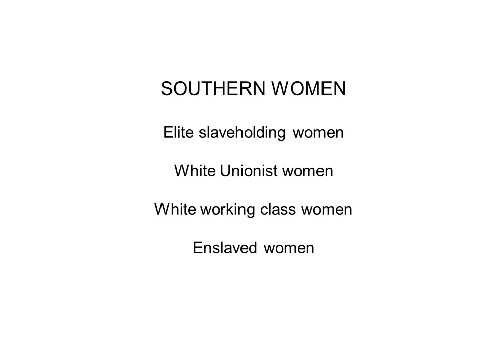 SOUTHERN WOMEN Elite slaveholding women White Unionist women White working class women Enslaved women