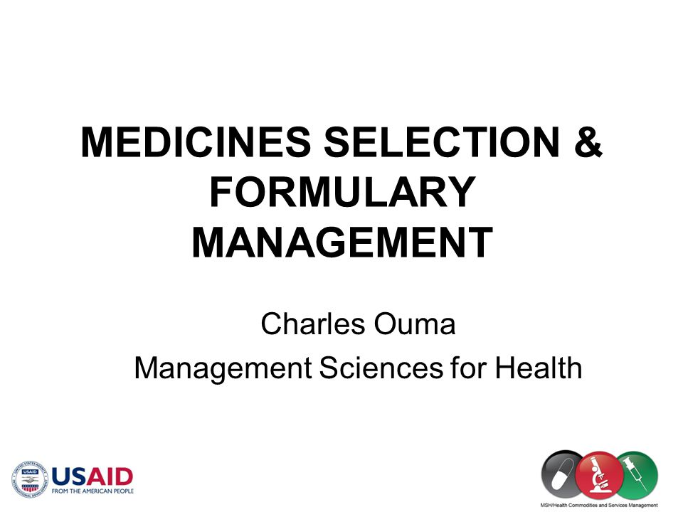 Formulary Management Principles (1) Select medicines on the basis of need (diseases and conditions that have been identified locally) Select medicines of choice Avoid duplications and use INN (generic) names Use combination (fixed-dose) products only in specific proven conditions (e.g., TB)
