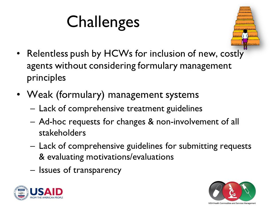 Challenges Relentless push by HCWs for inclusion of new, costly agents without considering formulary management principles Weak (formulary) management