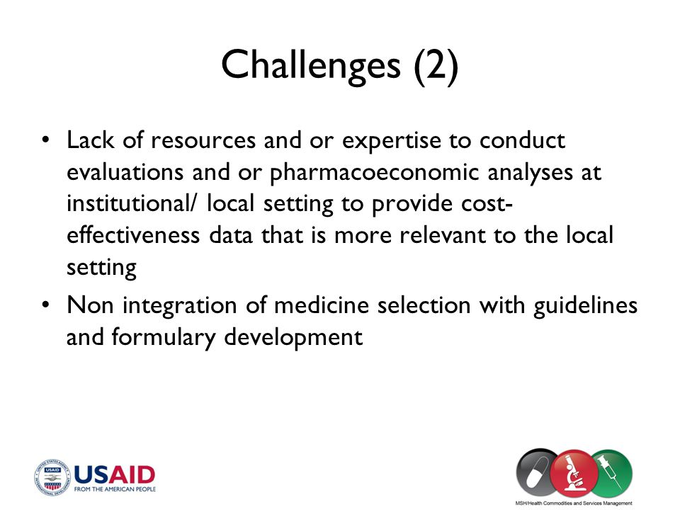 Challenges (2) Lack of resources and or expertise to conduct evaluations and or pharmacoeconomic analyses at institutional/ local setting to provide c