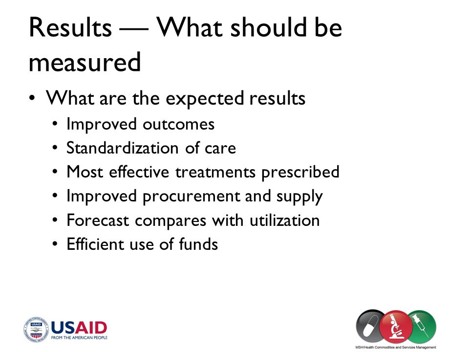 Results — What should be measured What are the expected results Improved outcomes Standardization of care Most effective treatments prescribed Improve