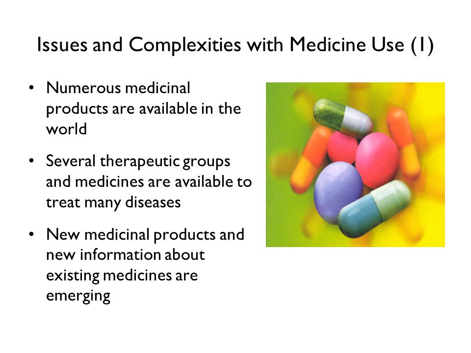 Issues and Complexities with Medicine Use (1) Numerous medicinal products are available in the world Several therapeutic groups and medicines are avai